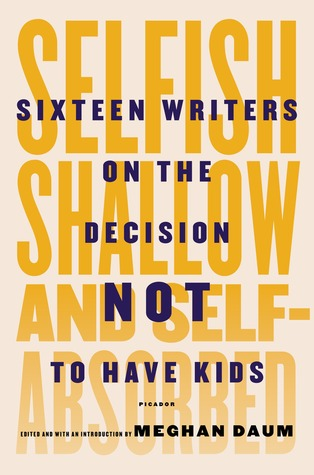 Selfish, Shallow, and Self-Absorbed: Sixteen Writers on Their Decision Not To Have Kids ed. by Meghan Daum