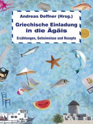 Griechische Einladung in die Ägäis: Erzählungen, Geheimnisse und Rezepte Andreas Deffner