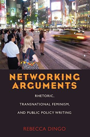 Networking Arguments: Rhetoric, Transnational Feminism, and Public Policy Writing  by  Rebecca Dingo