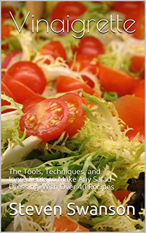 Vinaigrette: The Tools, Techniques, and Ingredients to Make Any Salad Dressing, Including over 40 recipes. Steven Swanson