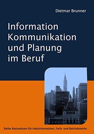 Information, Kommunikation und Planung im Beruf: Reihe Basiswissen für Industriemeister, Fach- und Betriebswirte Dietmar Brunner