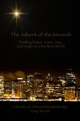 The Advent of the Messiah: Finding Peace, Love, Joy, and Hope in a Modern World Tony Turner