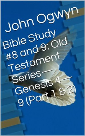 Bible Study #8 and 9: Old Testament Series-Genesis 4-9 (Part 1 & 2) (Bible Study With John Ogwyn)  by  John Ogwyn