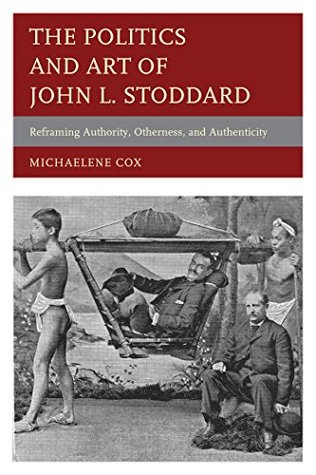 The Politics and Art of John L. Stoddard: Reframing Authority, Otherness, and Authenticity Michaelene Cox