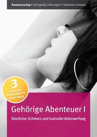 Gehörige Abenteuer I - Sinnlicher Schmerz und lustvolle Unterwerfung: Erotischer Roman für Frauen  by  Alexa Amantè