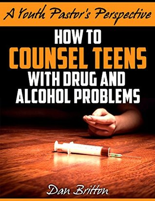 How to Counsel Teens With Drug and Alcohol Problems (A Youth Pastors Perspective Book 1) Dan Britton