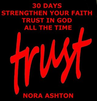TRUST: 30 Days: Strengthen Your Faith Trust in God All the Time  by  Nora Ashton