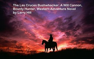 The Las Cruces Bushwhacker: A Will Cannon, Bounty Hunter, Western Adventure Novel  by  Larry Hill