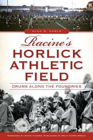 Racines Horlick Athletic Field: Drums Along the Foundries  by  Alan R. Karls