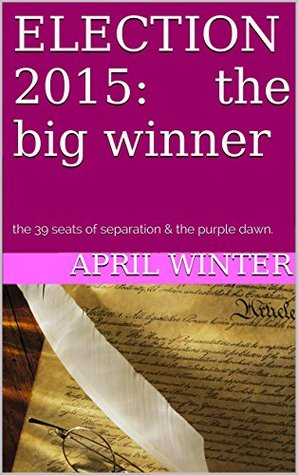 ELECTION 2015: the big winner: the 39 seats of separation & the purple dawn.  by  April Winter