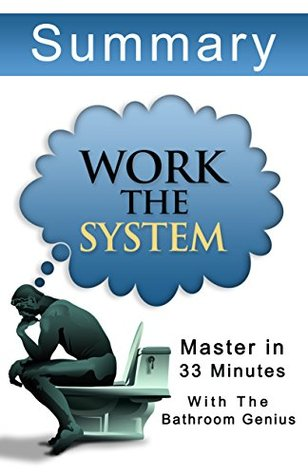 Work The System:33 Minutes Summary: The Simple Mechanics of Making More and Working Less Bern Bolo
