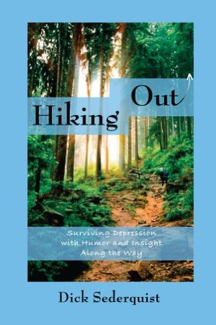 Hiking Out: Surviving Depression with Humor and Insight Along the way Dick Sederquist
