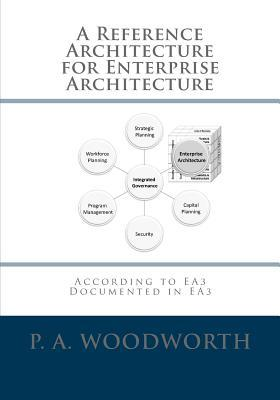 A Reference Architecture for Enterprise Architecture: According to Ea3, Documented in Ea3  by  P.A. Woodworth
