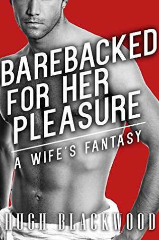 Barebacked for Her Pleasure: A Wifes Fantasy Hugh Blackwood