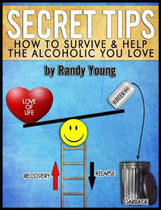 SECRET TIPS: HOW TO SURVIVE & HELP THE ALCOHOLIC YOU LOVE Randy Young