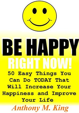 Be Happy Right Now! 50 Easy Things You Can Do TODAY That Will Increase Your Happiness and Improve Your Life  by  Anthony M. King