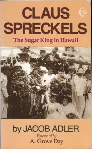 Claus Spreckels: The Sugar King in Hawaii Jacob Adler