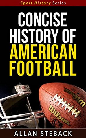 Concise History of American Football - Sport History Series  by  Allan Steback
