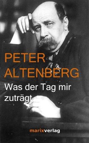 Was der Tag mir zuträgt: Auswahl aus seinen Büchern Peter Altenberg