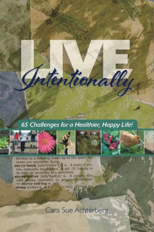 Live Intentionally 65 Challenges for a Healthier Happier Life by Cara Sue Achterberg