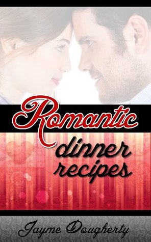Romantic Dinner Recipes - Hot and Steamy Dinners for 2  by  Jayme Dougherty