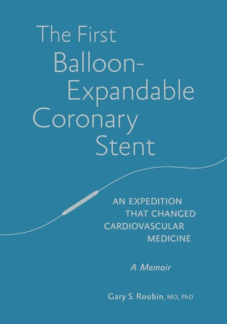 The First Balloon-Expandable Coronary Stent: An Expedition That Changed Cardiovascular Medicine Gary S Roubin