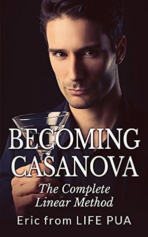 Becoming Casanova: The Complete Linear Method  by  Eric LIFE PUA