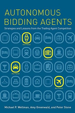 Autonomous Bidding Agents: Strategies and Lessons from the Trading Agent Competition (Intelligent Robotics and Autonomous Agents series)  by  Michael P. Wellman