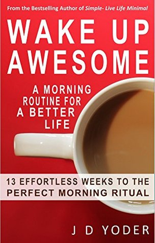 Wake Up Awesome: A Morning Routine for a Better Life- The 13 X 4 Method: 13 Effortless Weeks to the Perfect Morning Ritual J.D. Yoder