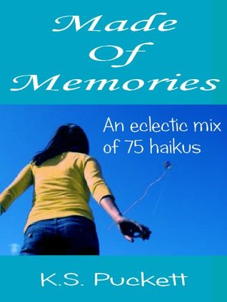 Made Of Memories: An eclectic mix of 75 haikus  by  K.S. Puckett