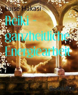 Reiki - ganzheitliche Energiearbeit: Ganzheitliche Energiearbeit mit physischen, mentalen, emotionalen und spirituellen Körpern - Level 1 bis 4 Luise Hakasi