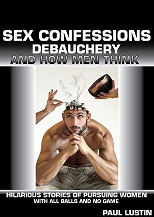Sex Confessions, Debauchery, and How Men Think: Hilarious Stories of Pursuing Women with All Balls and No Game  by  Paul Lustin