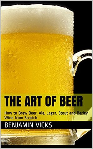 The Art of Beer: How to Brew Beer, Ale, Lager, Stout and Barley Wine from Scratch (How to Distill Liqueur, Brew Beer, and Make Wine and Other Alcohols Book Book 4) Benjamin Vicks