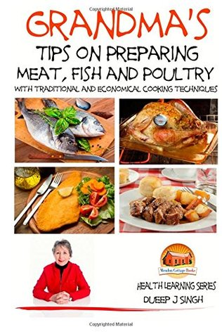 Grandmas Tips on Preparing Meat, Fish and Poultry - With traditional and economical cooking techniques  by  Dueep J. Singh