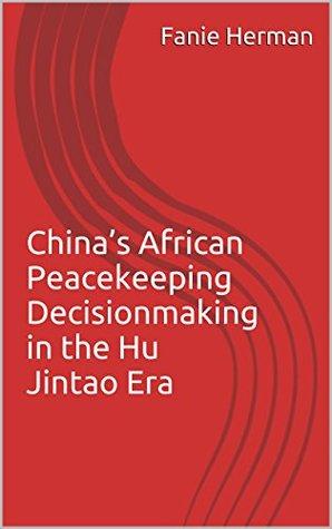 Chinas African Peacekeeping Decisionmaking in the Hu Jintao Era  by  Fanie Herman