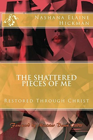 The Shattered Pieces of Me: Restored Through Christ Nashana Elaine Hickman