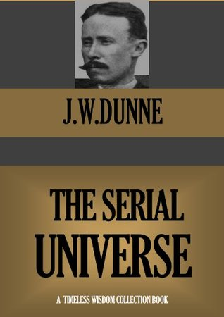 THE SERIAL UNIVERSE (A Sequel to An Experiment with Time) (Timeless Wisdom Collection Book 410)  by  J.W. Dunne