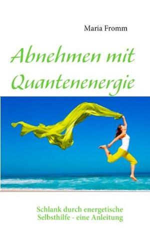 Abnehmen mit Quantenenergie: Schlank durch energetische Selbsthilfe - eine Anleitung Maria Fromm
