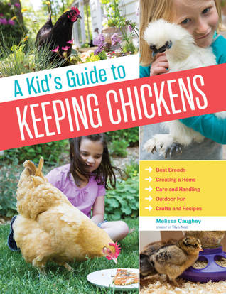 A Kid's Guide to Keeping Chickens: Best Breeds, Creating a Home, Care and Handling, Outdoor Fun, Crafts and Treats - Melissa Caughey