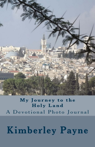 My Journey to the Holy Land - A Devotional Photo Journal by Kimberley Payne