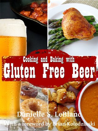 Cooking and Baking with Gluten Free Beer by Danielle S. LeBlanc