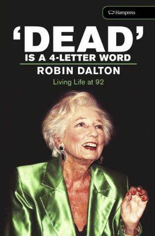Dead is a 4-Letter Word: Living Life at 92  by  Robin Dalton