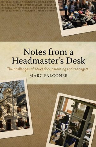 Notes from a Headmasters Desk: The challenges of education,parenting and teenagers Marc Falconer
