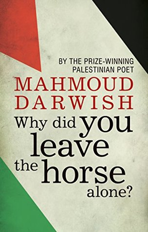 Why Did You Leave the Horse Alone? by Mahmoud Darwish