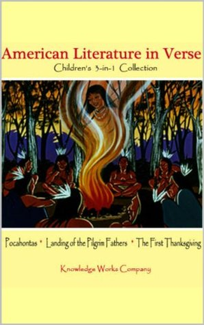 Pocahontas, The Landing of the Pilgrim Fathers, The First Thanksgiving Day: Childrens 3-in-1 Book: Childrens American Literature in Verse 3-in-1 Collection  by  Knowledge Works Company