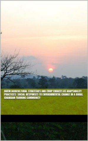 Buem Agricultural Strategies and Crop Choices as Adaptability Practices: Social responses to environmental change in a rural Ghanaian farming community Douglas La Rose