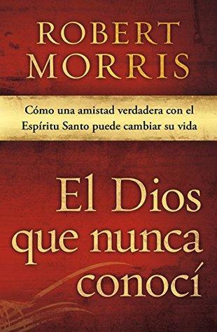 El Dios que nunca conocí: Cómo una amistad verdadera con el Espíritu Santo puede cambiar su vida Robert Morris