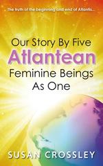 Our Story  by  Five Atlantean Feminine Beings as One by Susan Crossley