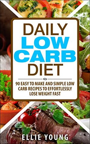 Daily Low Carb Diet: 90 Easy To Make And Simple Low Carb Recipes To Effortlessly Lose Weight Fast  by  Ellie Young