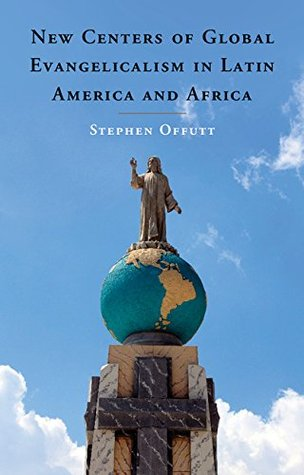 New Centers of Global Evangelicalism in Latin America and Africa  by  Stephen Offutt